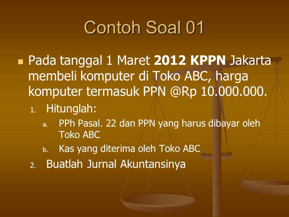 Contoh Soal 01   Pada tanggal 1 Maret 2012 KPPN Jakarta membeli komputer di Toko ABC, harga komputer termasuk PPN @Rp 10.000.000. 1. 1. Hitunglah: a