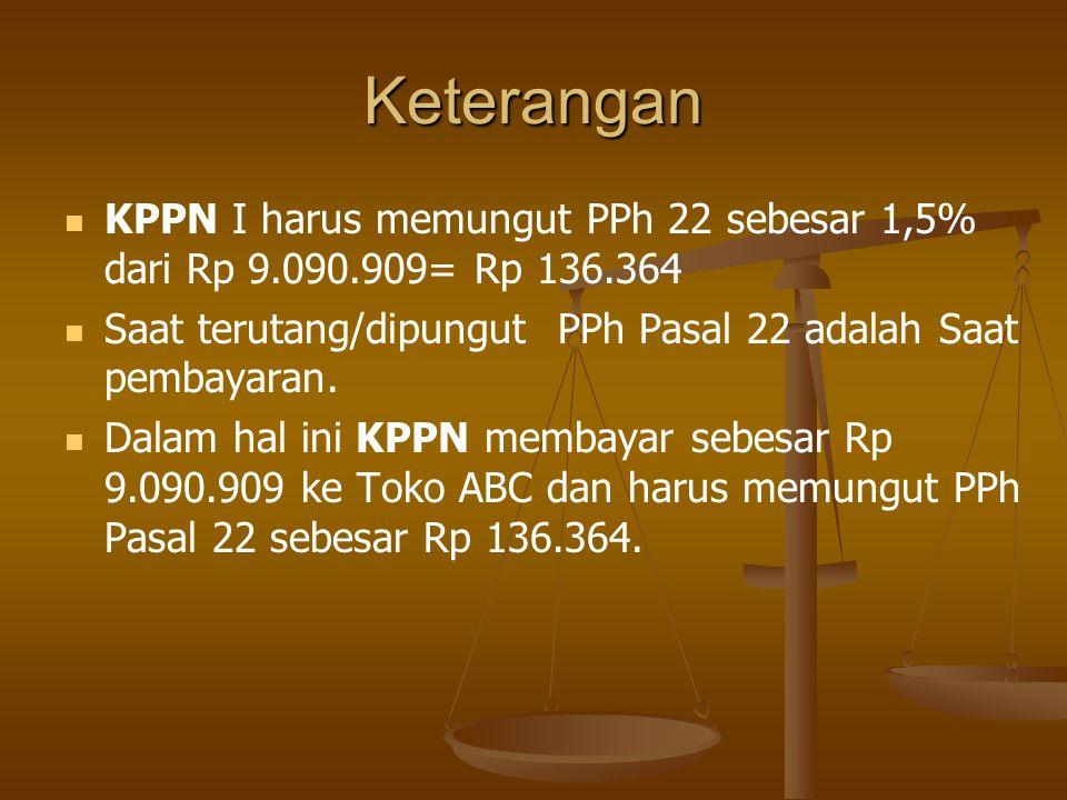 Keterangan   KPPN I harus memungut PPh 22 sebesar 1,5% dari Rp 9.090.909= Rp 136.364   Saat terutang/dipungut PPh Pasal 22 adalah Saat pembayaran.