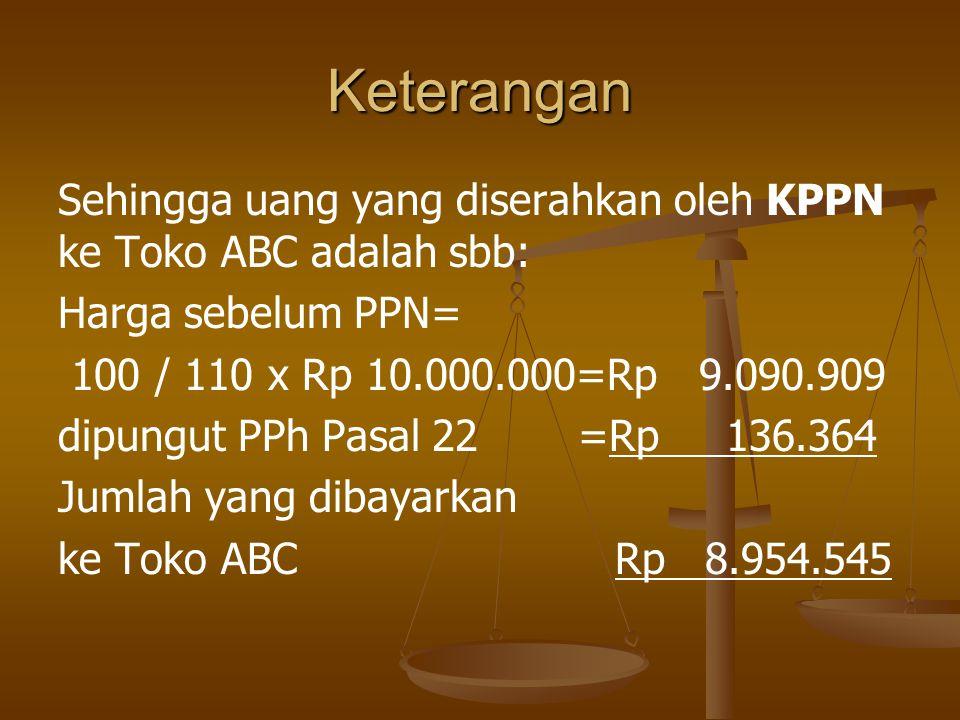 Keterangan Sehingga uang yang diserahkan oleh KPPN ke Toko ABC adalah sbb: Harga sebelum PPN= 100 / 110 x Rp 10.000.000=Rp 9.090.909 dipungut PPh Pasa