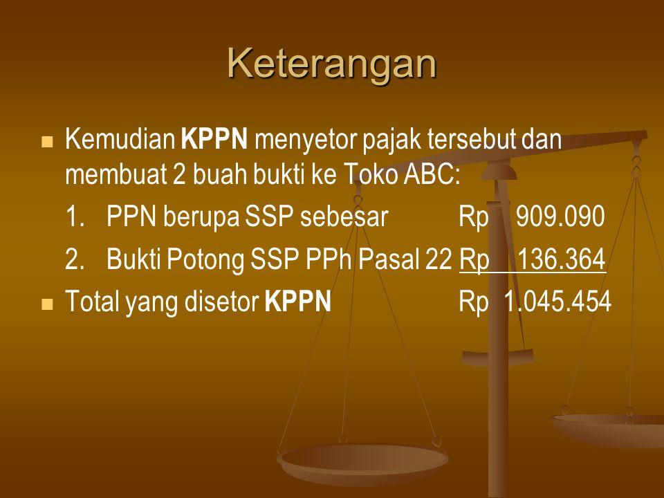 Keterangan   Kemudian KPPN menyetor pajak tersebut dan membuat 2 buah bukti ke Toko ABC: 1. PPN berupa SSP sebesar Rp 909.090 2.Bukti Potong SSP PPh