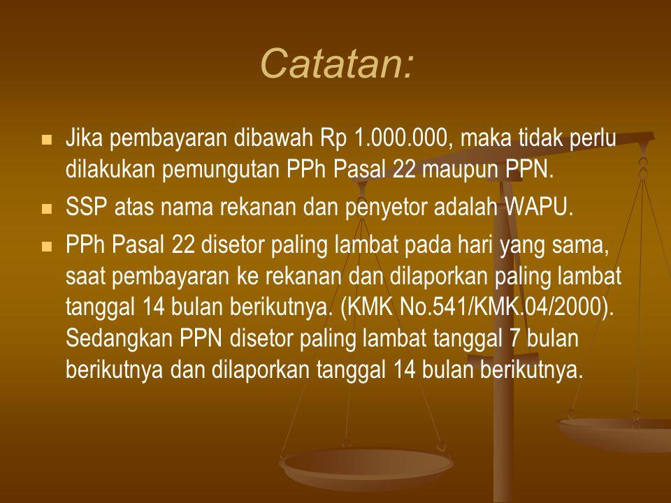 Catatan:   Jika pembayaran dibawah Rp 1.000.000, maka tidak perlu dilakukan pemungutan PPh Pasal 22 maupun PPN.   SSP atas nama rekanan dan penyet