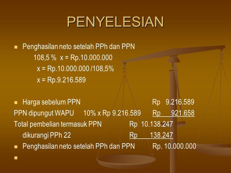 PENYELESIAN   Penghasilan neto setelah PPh dan PPN 108,5 % x = Rp.10.000.000 x = Rp.10.000.000 /108,5% x = Rp.9.216.589   Harga sebelum PPN Rp 9.2