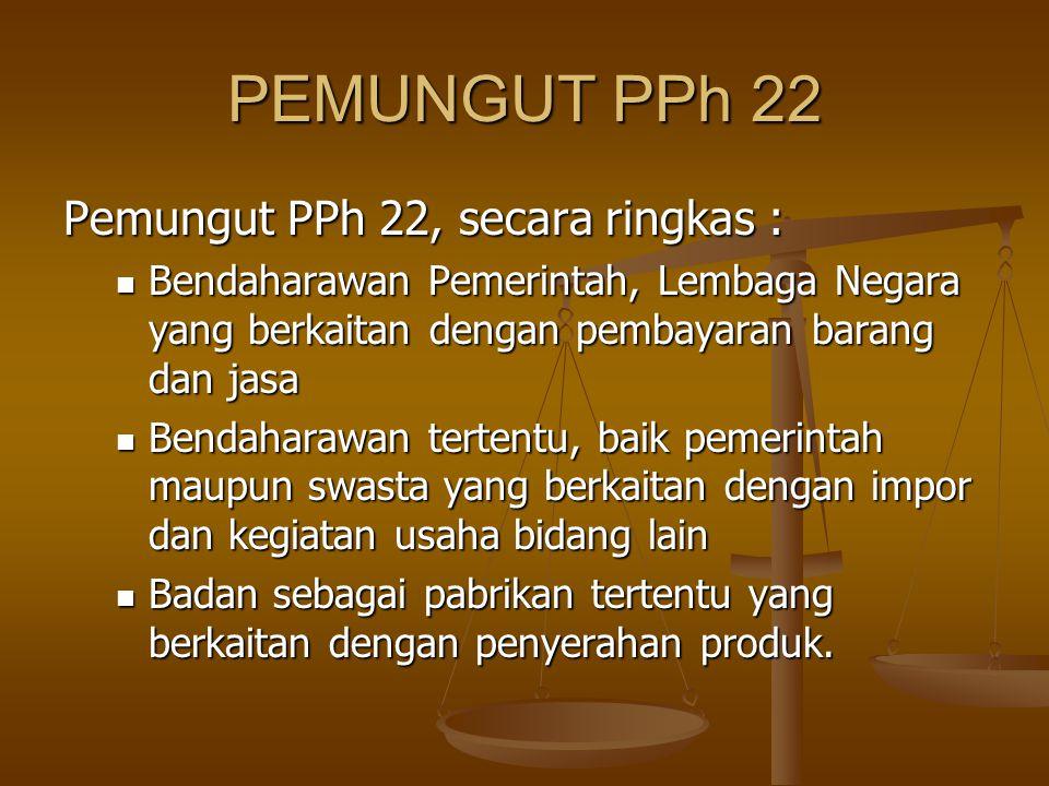 PEMUNGUT PPh 22 Pemungut PPh 22, secara ringkas :  Bendaharawan Pemerintah, Lembaga Negara yang berkaitan dengan pembayaran barang dan jasa  Bendaha