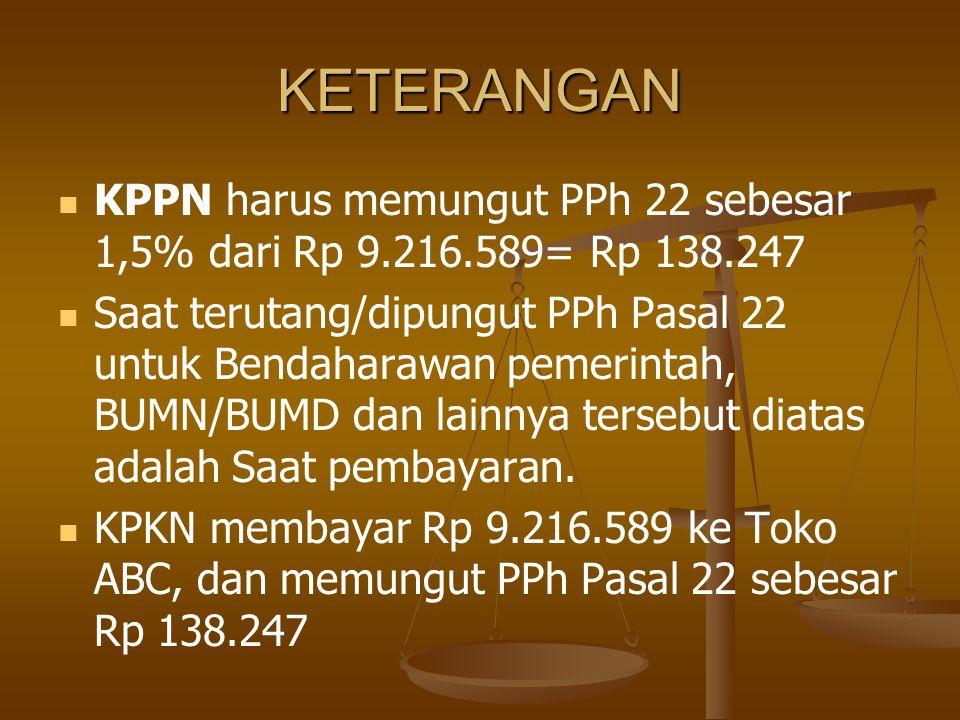 KETERANGAN   KPPN harus memungut PPh 22 sebesar 1,5% dari Rp 9.216.589= Rp 138.247   Saat terutang/dipungut PPh Pasal 22 untuk Bendaharawan pemeri
