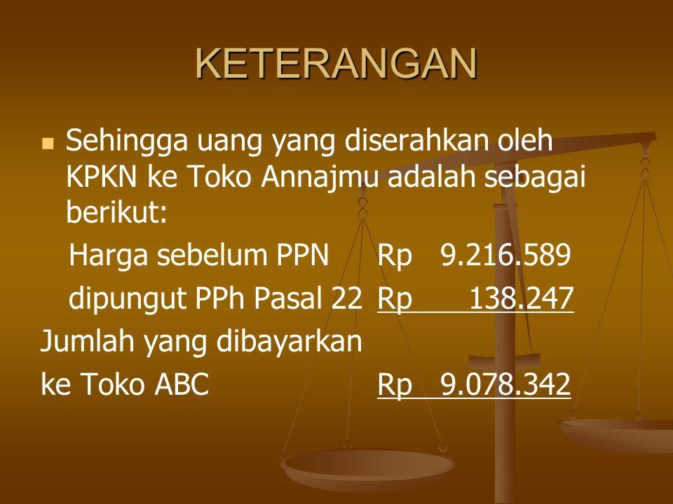 KETERANGAN   Sehingga uang yang diserahkan oleh KPKN ke Toko Annajmu adalah sebagai berikut: Harga sebelum PPN Rp 9.216.589 dipungut PPh Pasal 22Rp