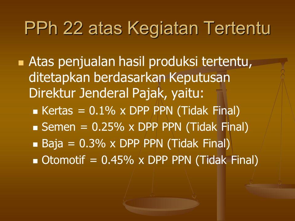 PPh 22 atas Kegiatan Tertentu   Atas penjualan hasil produksi tertentu, ditetapkan berdasarkan Keputusan Direktur Jenderal Pajak, yaitu:   Kertas