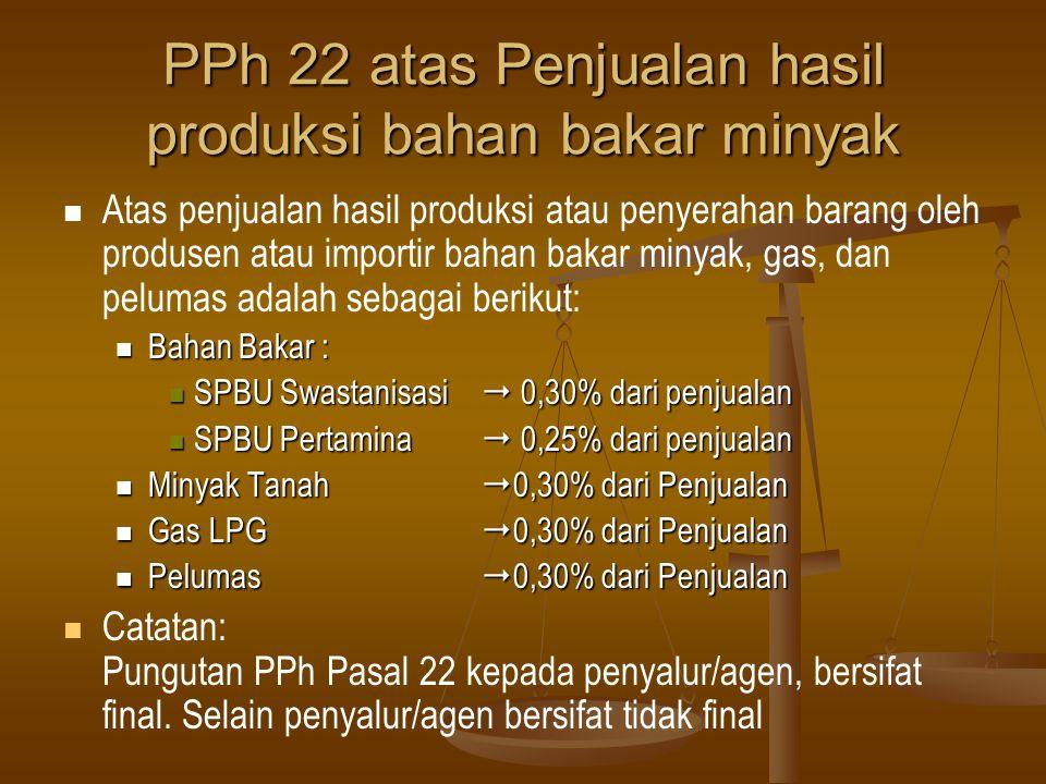 PPh 22 atas Penjualan hasil produksi bahan bakar minyak   Atas penjualan hasil produksi atau penyerahan barang oleh produsen atau importir bahan bak