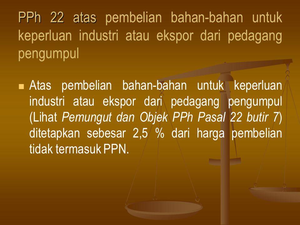 PPh 22 atas PPh 22 atas pembelian bahan-bahan untuk keperluan industri atau ekspor dari pedagang pengumpul   Atas pembelian bahan-bahan untuk keperl