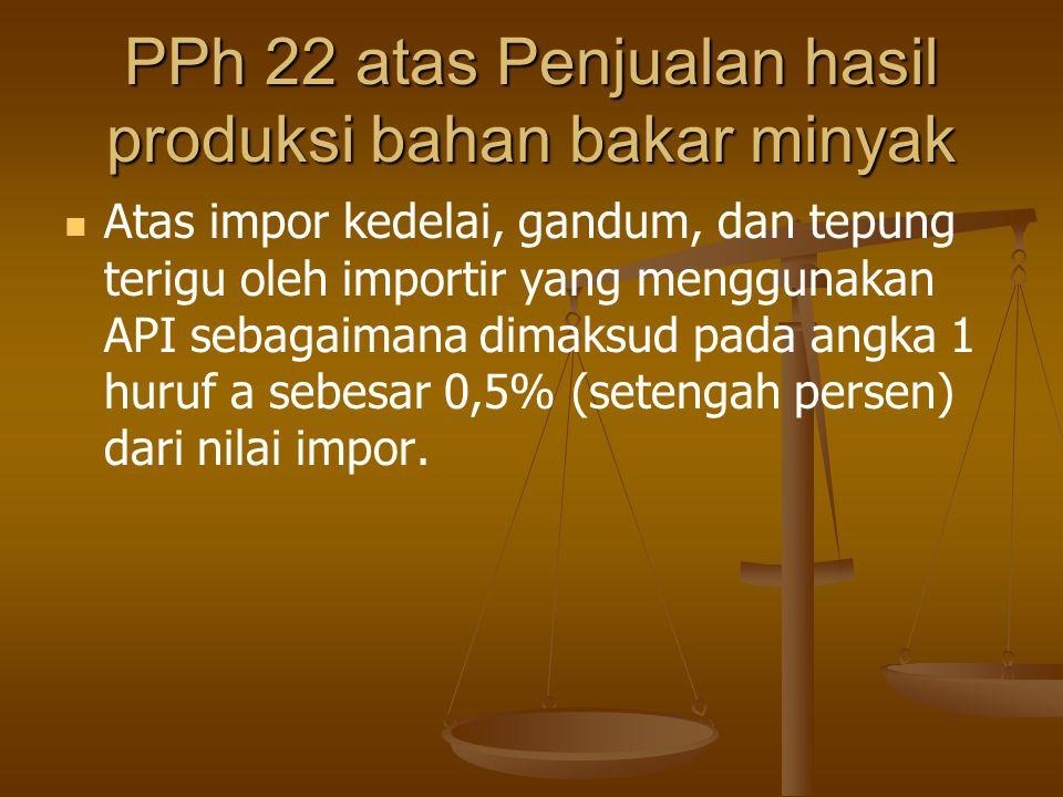 PPh 22 atas Penjualan hasil produksi bahan bakar minyak   Atas impor kedelai, gandum, dan tepung terigu oleh importir yang menggunakan API sebagaima