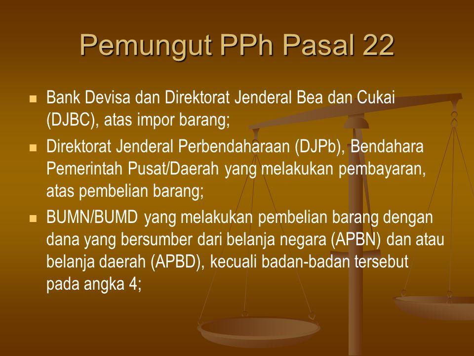 Pemungut PPh Pasal 22   Bank Indonesia (BI), Perusahaan Pengelola Aset (PPA), Badan Urusan Logistik (BULOG), PT.
