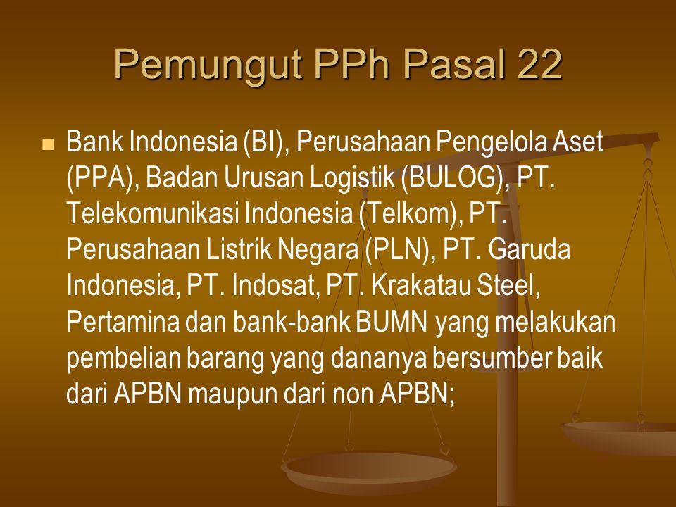 Pemungut PPh Pasal 22   Bank Indonesia (BI), Perusahaan Pengelola Aset (PPA), Badan Urusan Logistik (BULOG), PT. Telekomunikasi Indonesia (Telkom),