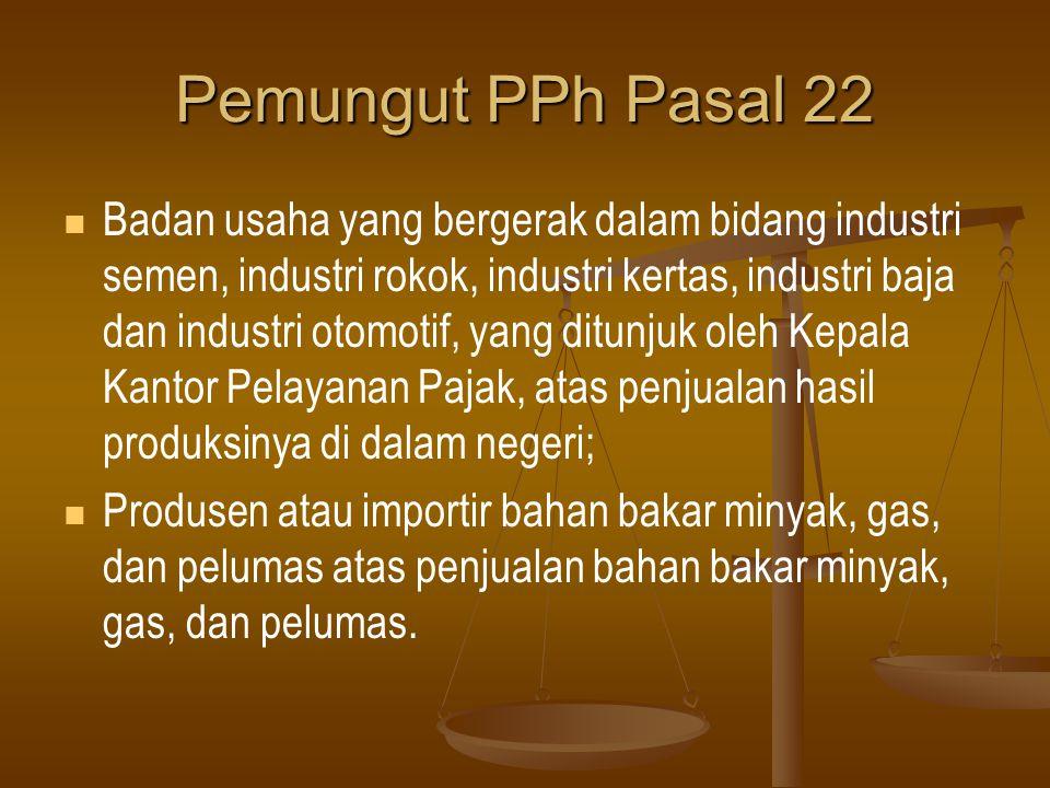 Pemungut PPh Pasal 22   Badan usaha yang bergerak dalam bidang industri semen, industri rokok, industri kertas, industri baja dan industri otomotif,