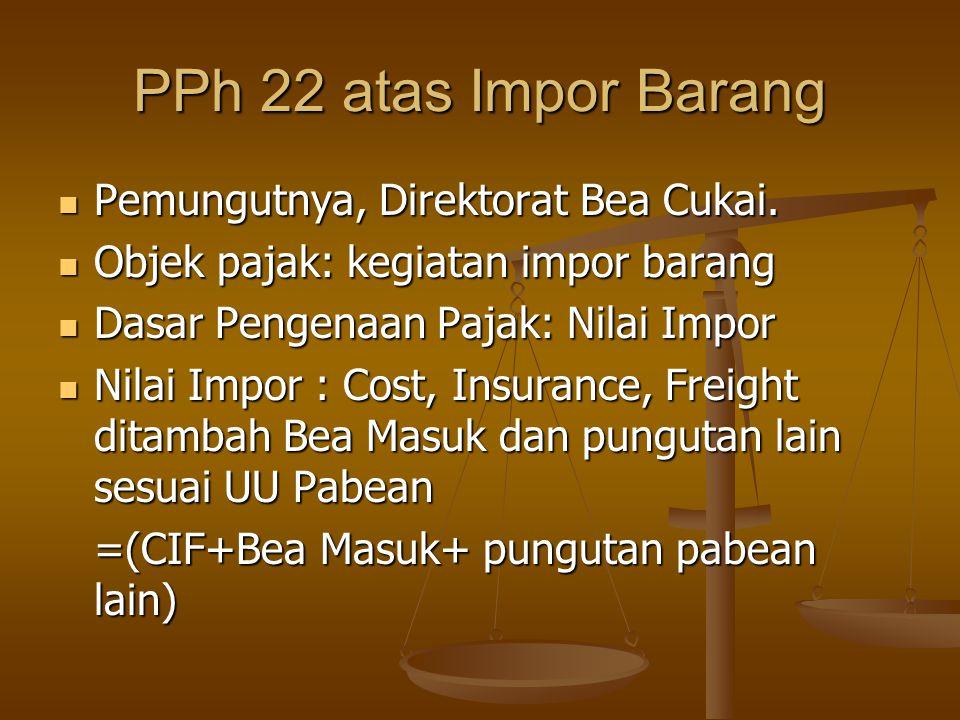 PPh 22 atas Impor Barang  Pemungutnya, Direktorat Bea Cukai.  Objek pajak: kegiatan impor barang  Dasar Pengenaan Pajak: Nilai Impor  Nilai Impor