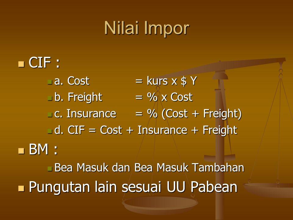 Nilai Impor  CIF :  a. Cost = kurs x $ Y  b. Freight = % x Cost  c. Insurance = % (Cost + Freight)  d. CIF = Cost + Insurance + Freight  BM : 