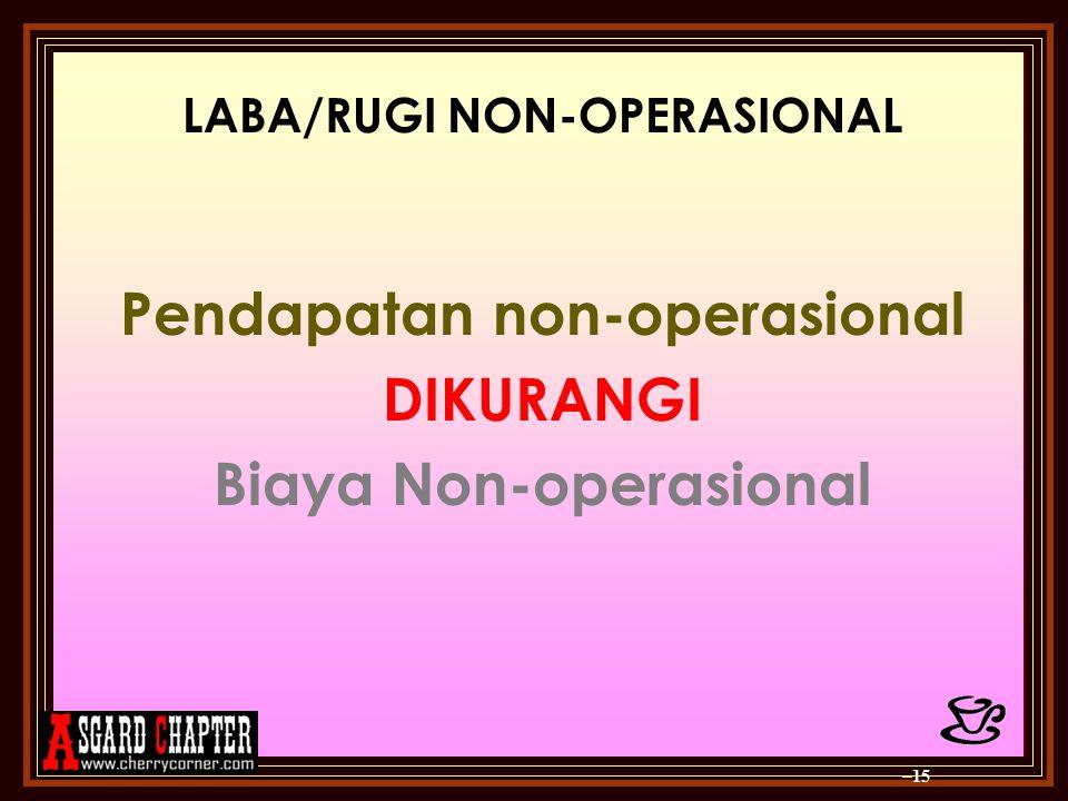 LABA/RUGI NON-OPERASIONAL Pendapatan non-operasional DIKURANGI Biaya Non-operasional – 15