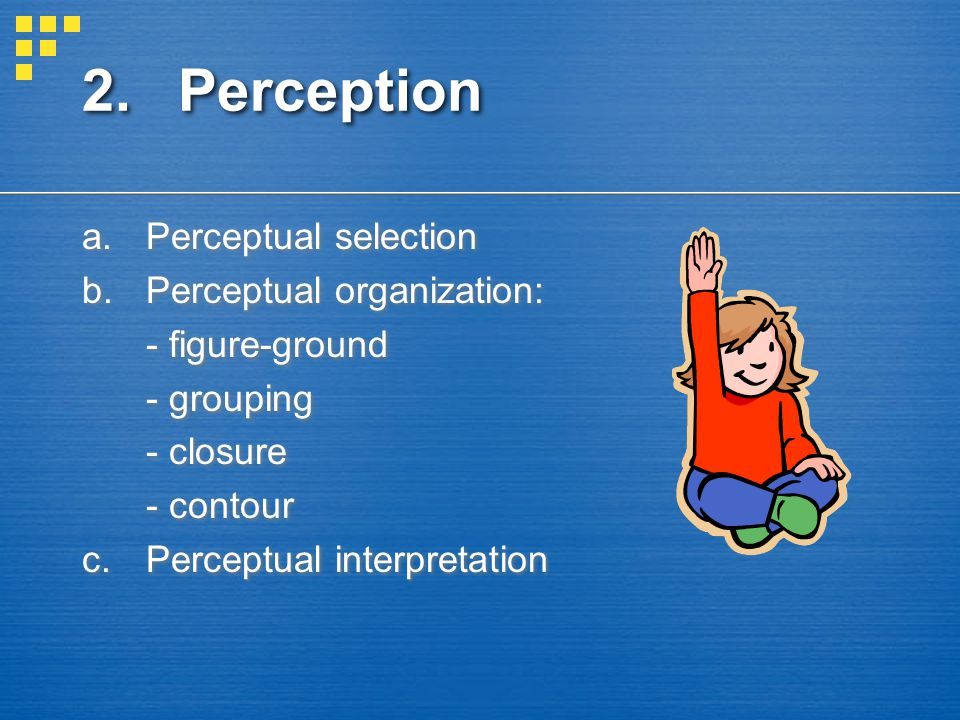 2.Perception a.Perceptual selection b.Perceptual organization: - figure-ground - grouping - closure - contour c.Perceptual interpretation a.Perceptual