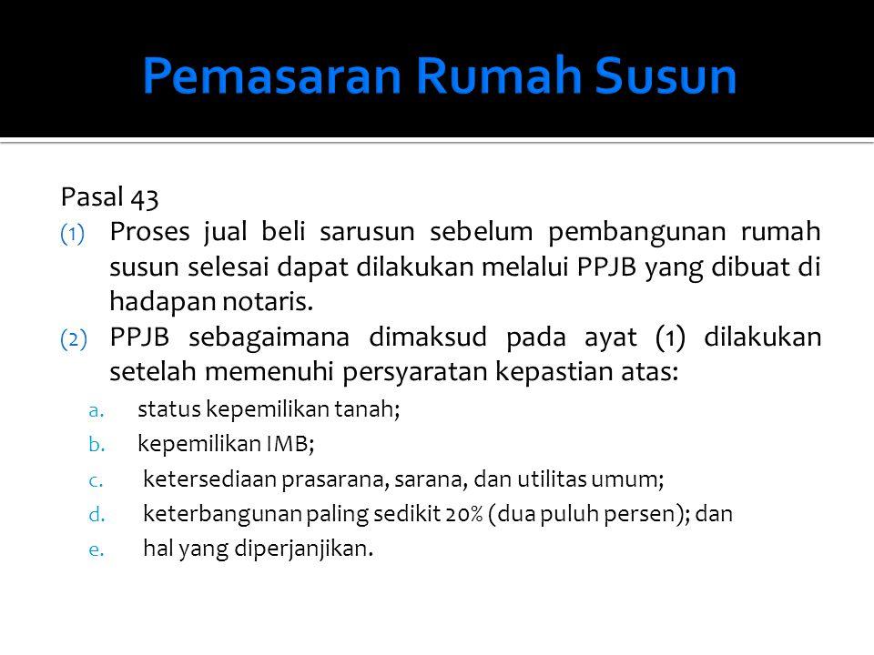 Pasal 43 (1) Proses jual beli sarusun sebelum pembangunan rumah susun selesai dapat dilakukan melalui PPJB yang dibuat di hadapan notaris. (2) PPJB se