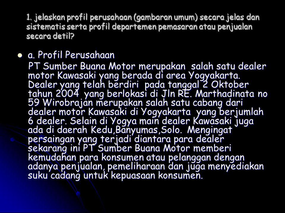 1. jelaskan profil perusahaan (gambaran umum) secara jelas dan sistematis serta profil departemen pemasaran atau penjualan secara detil?  a. Profil P