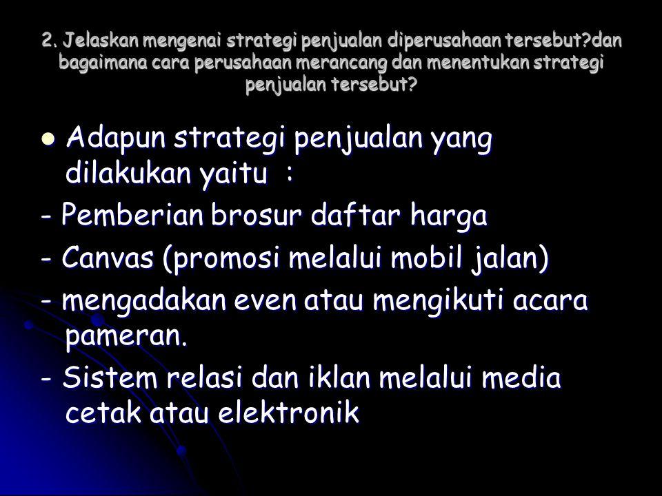2. Jelaskan mengenai strategi penjualan diperusahaan tersebut?dan bagaimana cara perusahaan merancang dan menentukan strategi penjualan tersebut?  Ad
