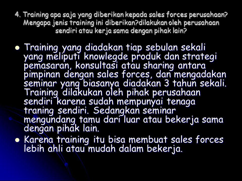 4. Training apa saja yang diberikan kepada sales forces perusahaan? Mengapa jenis training ini diberikan?dilakukan oleh perusahaan sendiri atau kerja