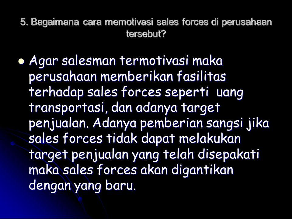 5. Bagaimana cara memotivasi sales forces di perusahaan tersebut?  Agar salesman termotivasi maka perusahaan memberikan fasilitas terhadap sales forc