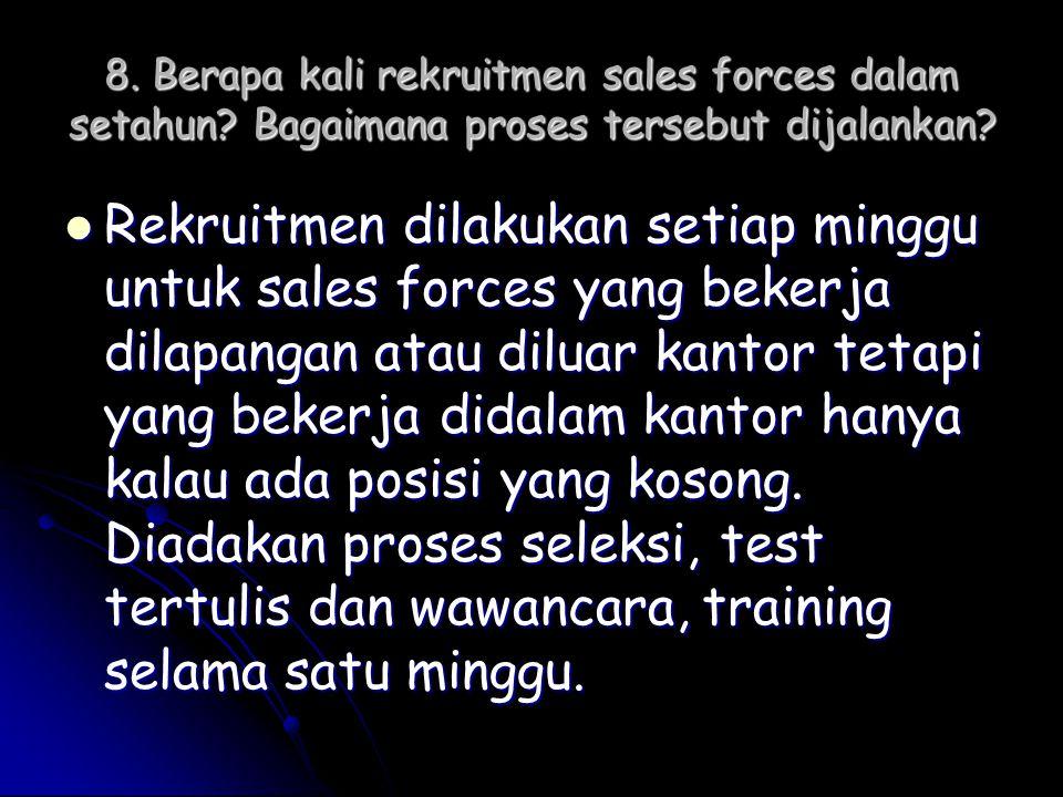 8. Berapa kali rekruitmen sales forces dalam setahun? Bagaimana proses tersebut dijalankan?  Rekruitmen dilakukan setiap minggu untuk sales forces ya