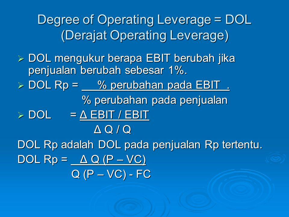 Degree of Operating Leverage = DOL (Derajat Operating Leverage)  DOL mengukur berapa EBIT berubah jika penjualan berubah sebesar 1%.  DOL Rp = % per