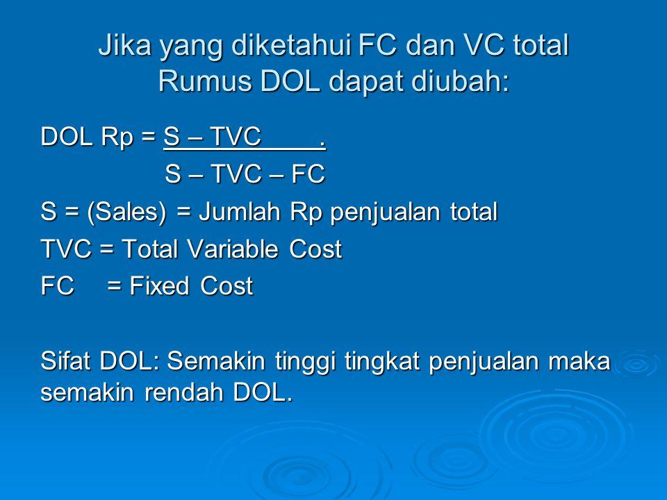 Jika yang diketahui FC dan VC total Rumus DOL dapat diubah: DOL Rp = S – TVC. S – TVC – FC S – TVC – FC S = (Sales) = Jumlah Rp penjualan total TVC =