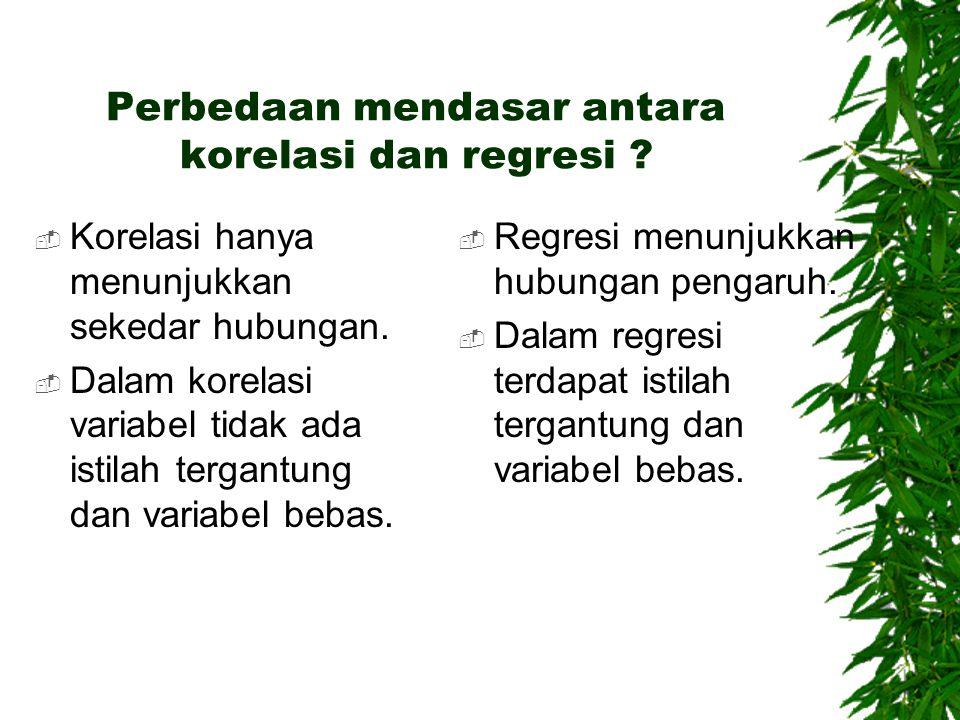 Perbedaan mendasar antara korelasi dan regresi ?  Korelasi hanya menunjukkan sekedar hubungan.  Dalam korelasi variabel tidak ada istilah tergantung