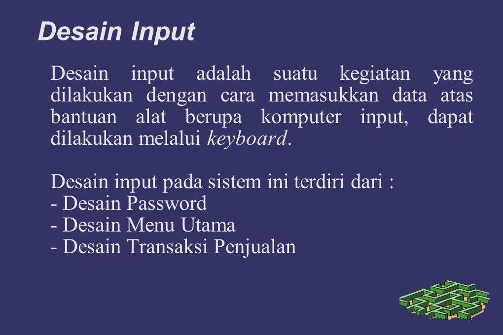 Desain Input Desain input adalah suatu kegiatan yang dilakukan dengan cara memasukkan data atas bantuan alat berupa komputer input, dapat dilakukan melalui keyboard.