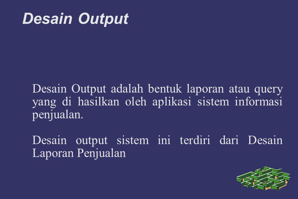 Desain Output Desain Output adalah bentuk laporan atau query yang di hasilkan oleh aplikasi sistem informasi penjualan. Desain output sistem ini terdi