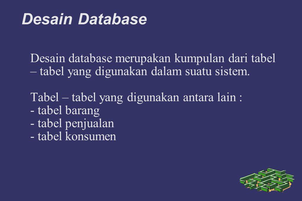 Desain Database Desain database merupakan kumpulan dari tabel – tabel yang digunakan dalam suatu sistem. Tabel – tabel yang digunakan antara lain : -