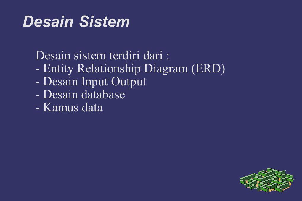 Desain Sistem Desain sistem terdiri dari : - Entity Relationship Diagram (ERD) - Desain Input Output - Desain database - Kamus data