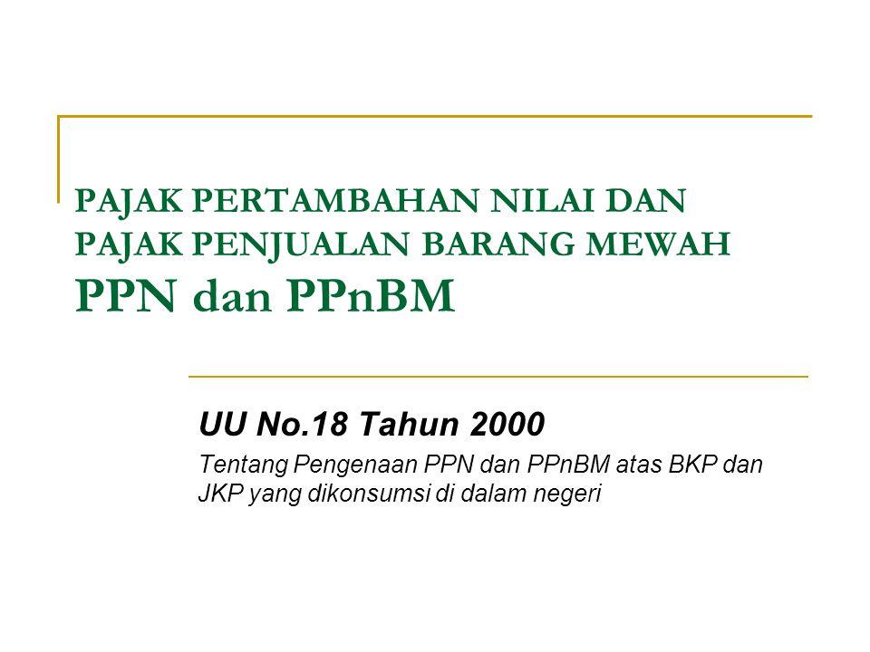 PAJAK PERTAMBAHAN NILAI DAN PAJAK PENJUALAN BARANG MEWAH PPN dan PPnBM UU No.18 Tahun 2000 Tentang Pengenaan PPN dan PPnBM atas BKP dan JKP yang dikon