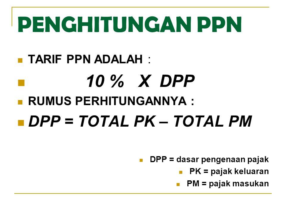 PENGHITUNGAN PPN  TARIF PPN ADALAH :  10 % X DPP  RUMUS PERHITUNGANNYA :  DPP = TOTAL PK – TOTAL PM  DPP = dasar pengenaan pajak  PK = pajak kel