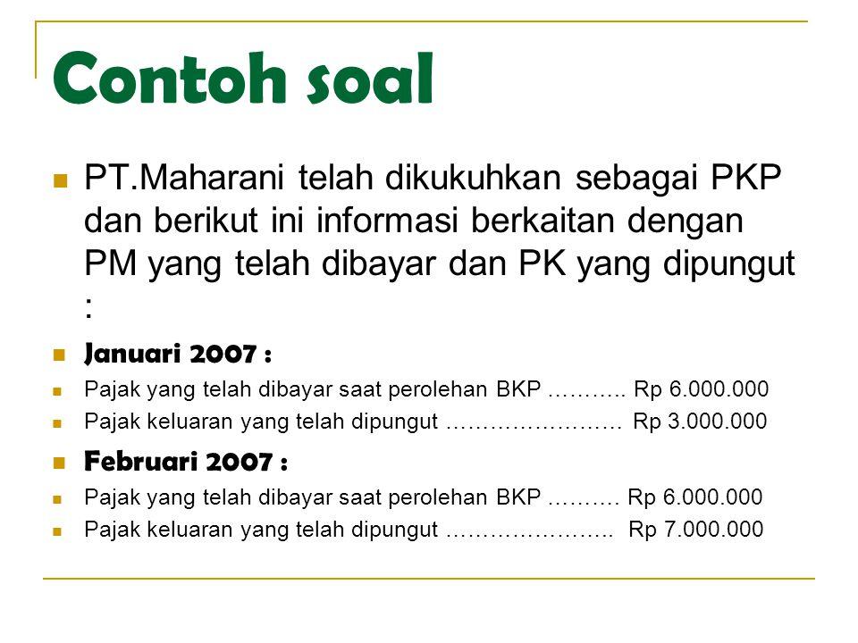 Contoh soal  PT.Maharani telah dikukuhkan sebagai PKP dan berikut ini informasi berkaitan dengan PM yang telah dibayar dan PK yang dipungut :  Janua