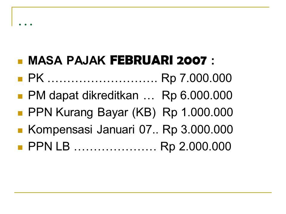 …  MASA PAJAK FEBRUARI 2007 :  PK ………………………. Rp 7.000.000  PM dapat dikreditkan … Rp 6.000.000  PPN Kurang Bayar (KB) Rp 1.000.000  Kompensasi Ja