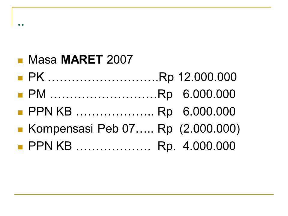 ..  Masa MARET 2007  PK ……………………….Rp 12.000.000  PM ………………………Rp 6.000.000  PPN KB ……………….. Rp 6.000.000  Kompensasi Peb 07….. Rp (2.000.000)  PP