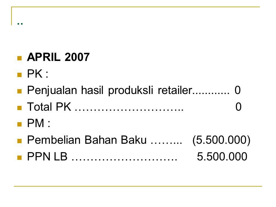 ..  APRIL 2007  PK :  Penjualan hasil produksIi retailer............ 0  Total PK ……………………….. 0  PM :  Pembelian Bahan Baku ……... (5.500.000)  P