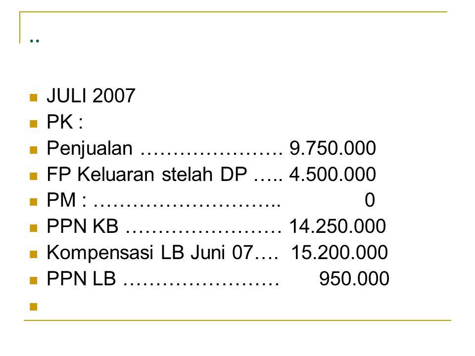 ..  JULI 2007  PK :  Penjualan …………………. 9.750.000  FP Keluaran stelah DP ….. 4.500.000  PM : ……………………….. 0  PPN KB …………………… 14.250.000  Kompens