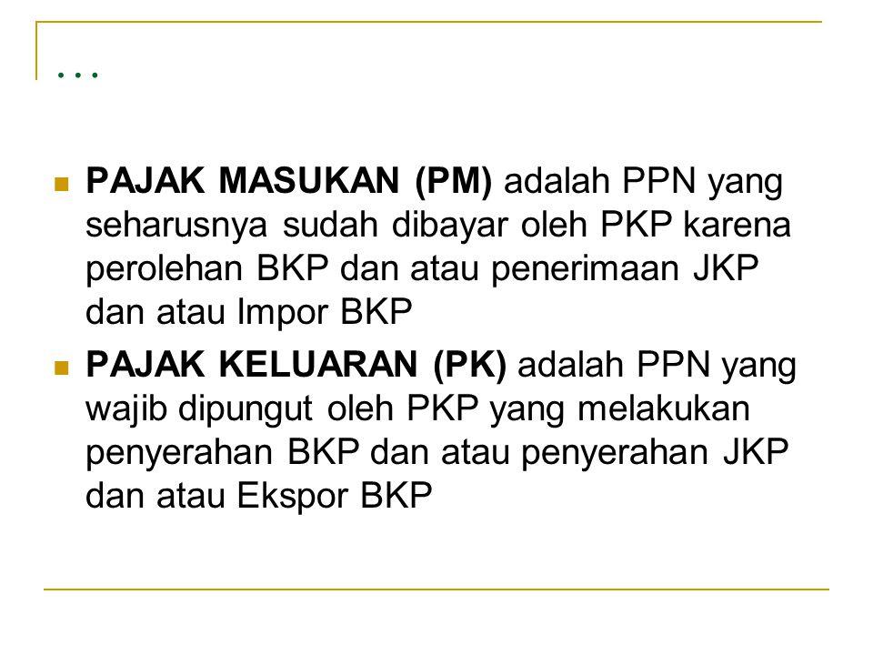 …  PAJAK MASUKAN (PM) adalah PPN yang seharusnya sudah dibayar oleh PKP karena perolehan BKP dan atau penerimaan JKP dan atau Impor BKP  PAJAK KELUA