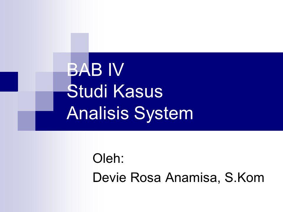 BAB IV Studi Kasus Analisis System Oleh: Devie Rosa Anamisa, S.Kom