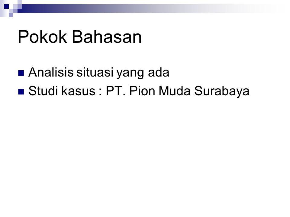 Pokok Bahasan  Analisis situasi yang ada  Studi kasus : PT. Pion Muda Surabaya