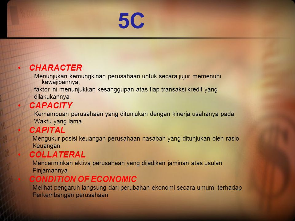 5C •CHARACTER Menunjukan kemungkinan perusahaan untuk secara jujur memenuhi kewajibannya, faktor ini menunjukkan kesanggupan atas tiap transaksi kredi