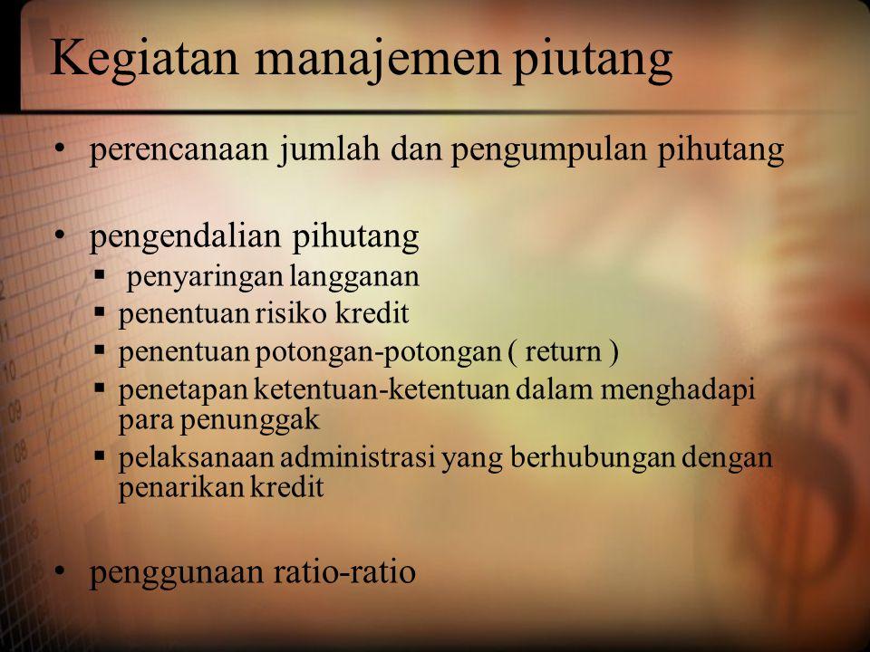 Kegiatan manajemen piutang • perencanaan jumlah dan pengumpulan pihutang • pengendalian pihutang  penyaringan langganan  penentuan risiko kredit  p
