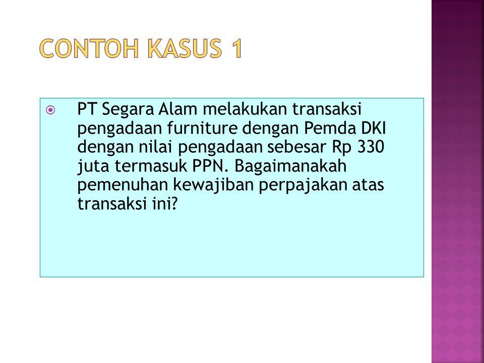  PT Segara Alam melakukan transaksi pengadaan furniture dengan Pemda DKI dengan nilai pengadaan sebesar Rp 330 juta termasuk PPN. Bagaimanakah pemenu