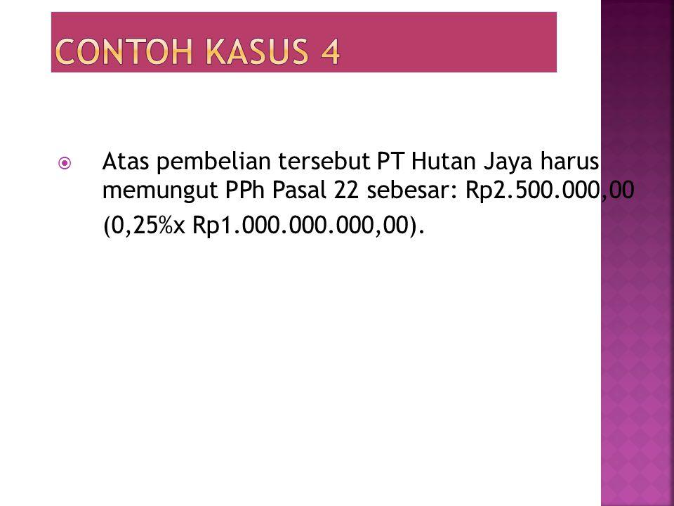  Atas pembelian tersebut PT Hutan Jaya harus memungut PPh Pasal 22 sebesar: Rp2.500.000,00 (0,25%x Rp1.000.000.000,00).