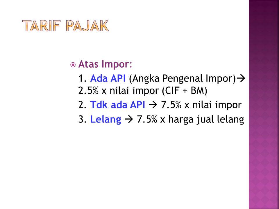  Atas Impor: 1. Ada API (Angka Pengenal Impor)  2.5% x nilai impor (CIF + BM) 2. Tdk ada API  7.5% x nilai impor 3. Lelang  7.5% x harga jual lela