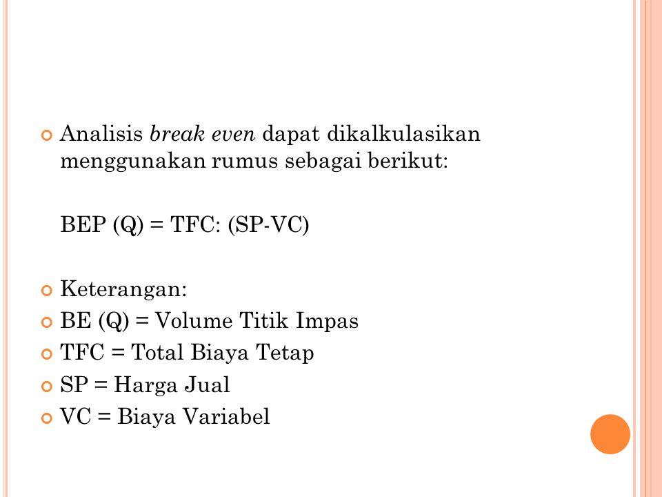 Analisis break even dapat dikalkulasikan menggunakan rumus sebagai berikut: BEP (Q) = TFC: (SP-VC) Keterangan: BE (Q) = Volume Titik Impas TFC = Total Biaya Tetap SP = Harga Jual VC = Biaya Variabel
