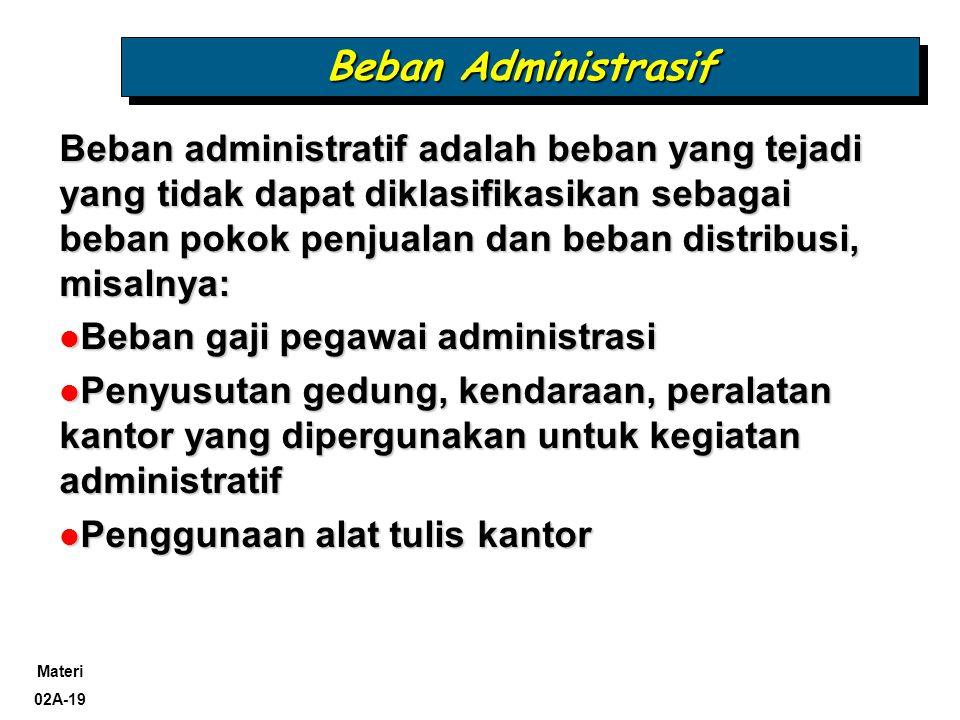 Materi 02A-19 Beban Administrasif Beban administratif adalah beban yang tejadi yang tidak dapat diklasifikasikan sebagai beban pokok penjualan dan beb